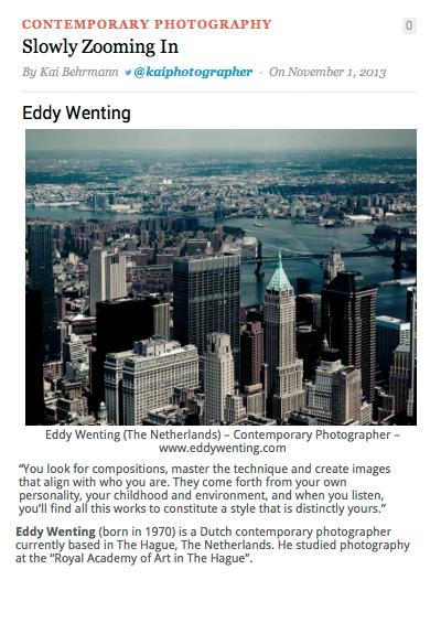 November 2013<br>TopPhotographyFilms<br>Slowly Zooming In<br><br>Best lastige vragen van Kai Behrmann waar ik best even over moest nadenken. En gek om je eigen woorden terug te lezen. Het resultaat van het interview staat op:  http://topphotographyfilms.com/contemporary-photography/slowly- zooming-in-eddy-wenting/